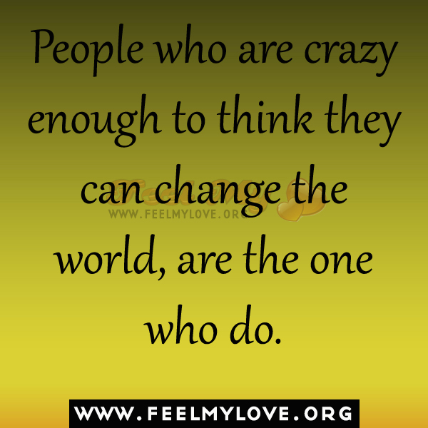 People who are crazy enough to think they can change the world are