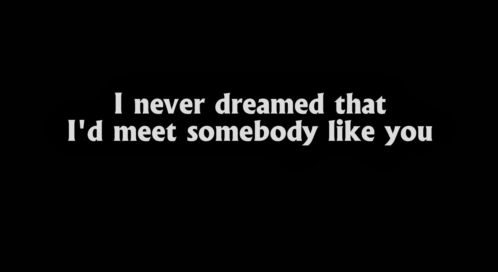 I never dreamed that I'd meet somebody like you.