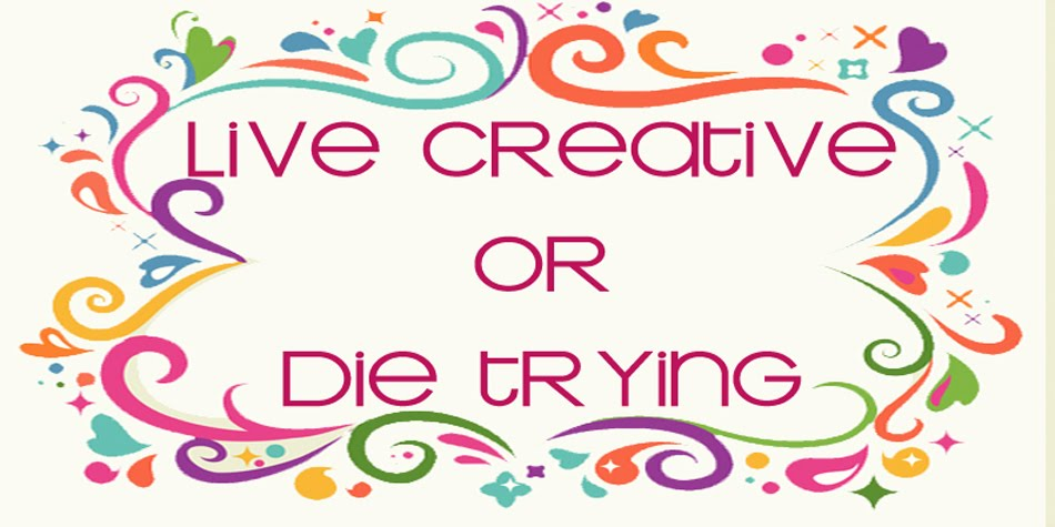 Live Creative or Die Trying