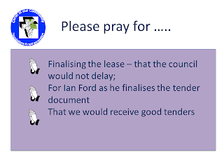 Please pray for - Finalising the lease – that the council would not delay; For Ian Ford as he finalises the tender document; That we would receive good tenders