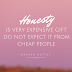 Honesty is very expensive gift. Do not expect it from cheap people.