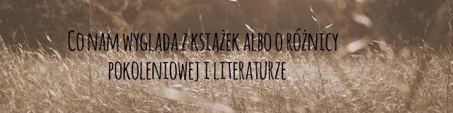 Co nam wygląda z książek albo o różnicy pokoleniowej i literaturze
