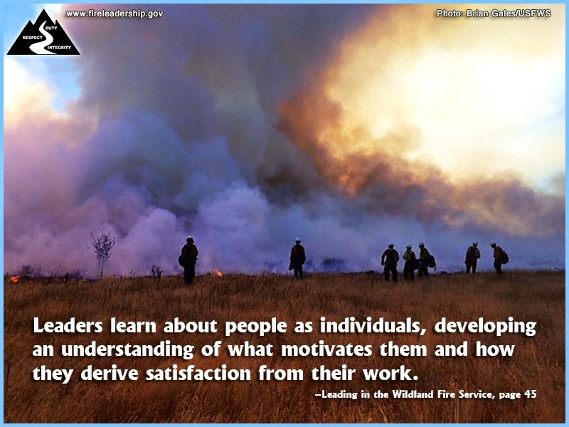 Leaders learn about people as individuals, developing an understanding of what motivates them and how they derive satisfaction from their work. ~ Leading in the Wildland Fire Service, page 45