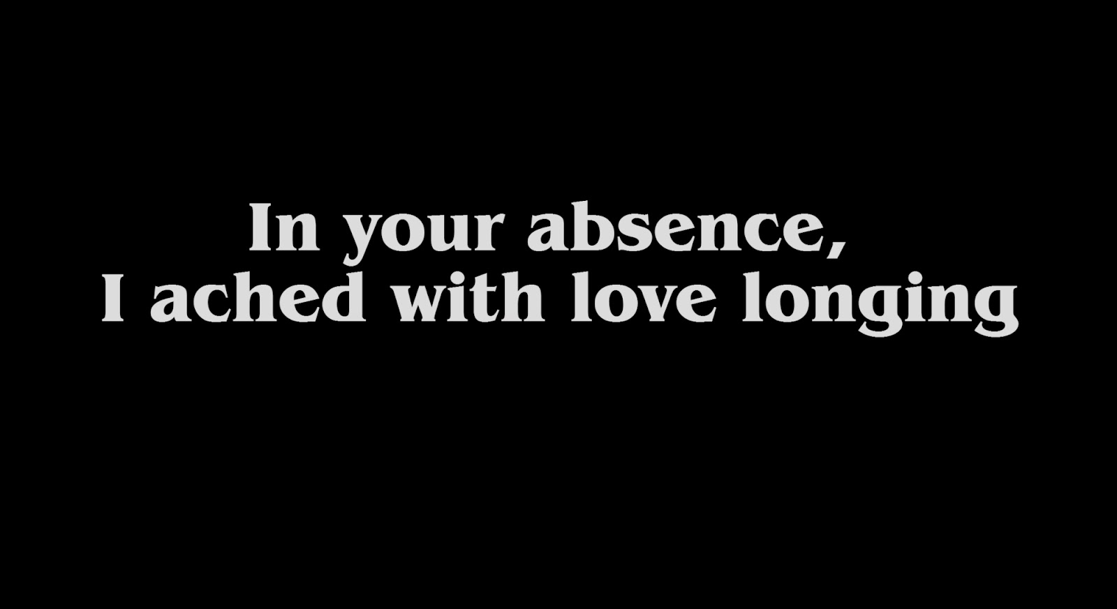 In your absence, I ached with love longing