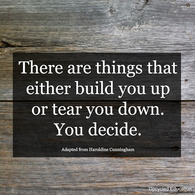 There are things that either build you up or tear you down.  You decide.