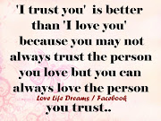 'I trust you' is better than 'I love you,'. because you may not always trust (trust you is better than love you)