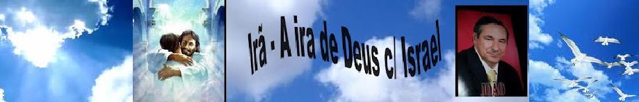 IRÃ A IRA DE DEUS C/ ISRAEL