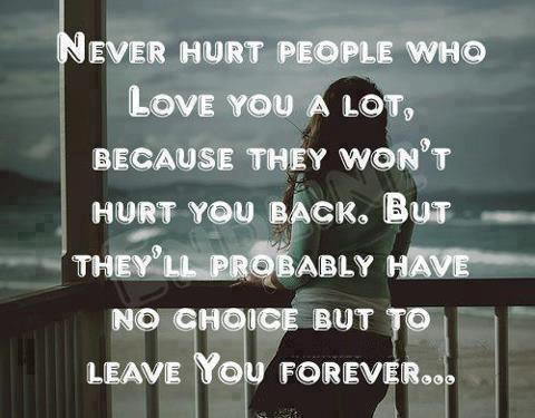 Never hurt people who love you a lot, because they won't hurt you back. But they'll probably have no choice but to leave you forever...