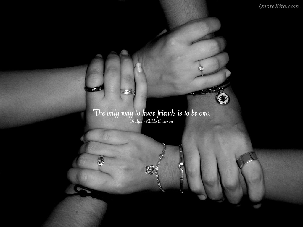 The only way to have friends is to be one.""