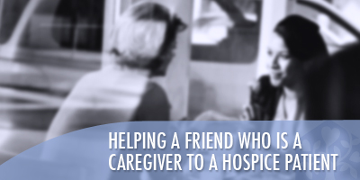 Helping a Friend Who Is a Caregiver to a Hospice Patient