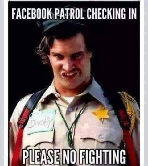 facebook patrol checking in please no fighting