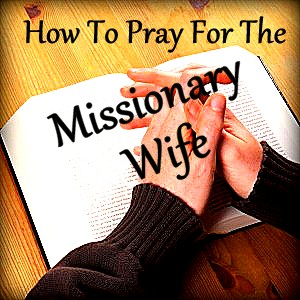 Baptist Missionary Women: How To Pray For the Missionary Wife
