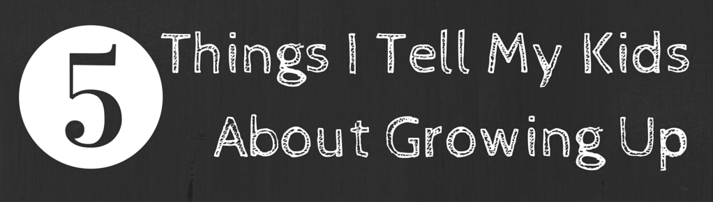 5 Things I Tell My Kids About Growing Up