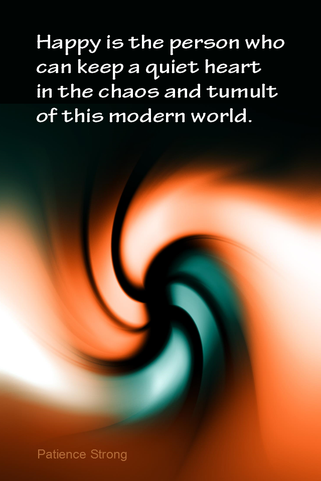 visual quote - image quotation for CALMNESS - Happy is the person who can keep a quiet heart in the chaos and tumult of this modern world. - Patience Strong
