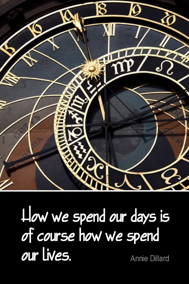 visual quote - image quotation for TIME MGMT - How we spend our days is of course how we spend our lives. - Annie Dillard