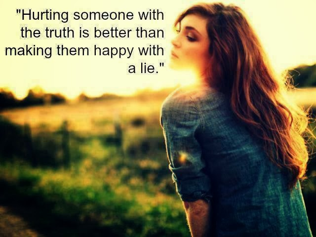 Hurting Someone With The Truth Is Better Than Making Them Happy With The Lie.