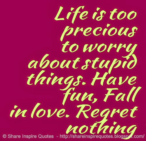 Life is too precious to worry about stupid things. Have fun, Fall ...