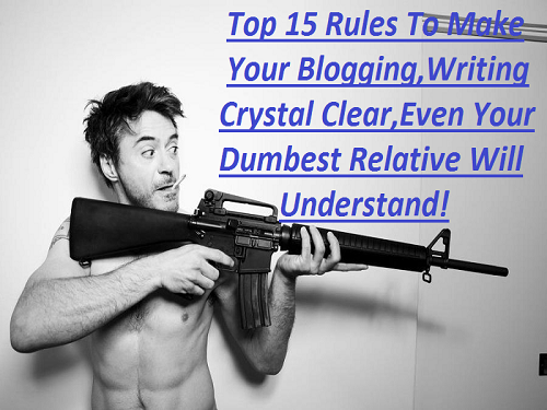 Top 15 Rules To Make Your Blogging,Writing Crystal Clear,Even Your Dumbest Relative Will Understand!