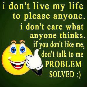 I don't live my life to please anyone. I don't care what anyone thinks. If you don't like me, don't talk to me, problem solved :)