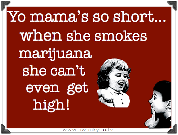 yo mama's so short, when she smokes marijuana she can't even get high.