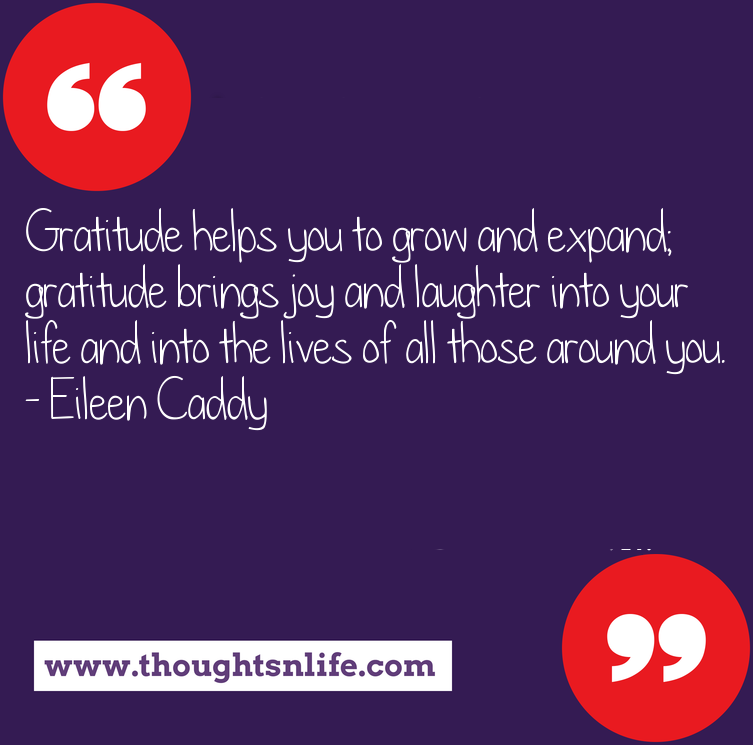 Thoughtsnlife.com: Gratitude helps you to grow and expand; gratitude brings joy and laughter into your life and into the lives of all those around you. - Eileen Caddy