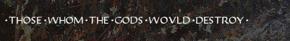 Those whom the gods would destroy ...