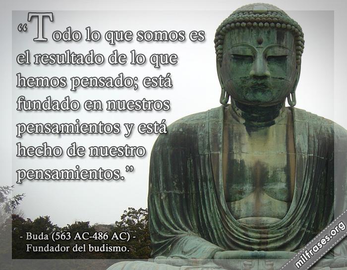 Todo lo que somos es el resultado de lo que hemos pensado; está fundado en nuestros pensamientos y está hecho de nuestros pensamientos. Buda (563 AC-486 AC) Fundador del budismo.