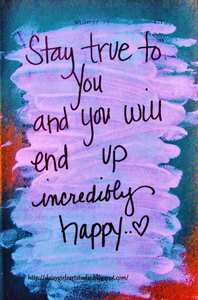 """Stay true to you and you will end up incredibly happy."" ~ daisygirlsartstudio.blogspot.com"