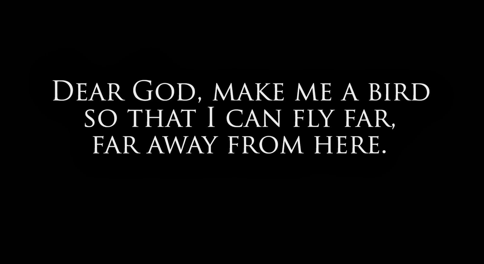 Dear God, make me a bird so that I can fly far, far away from here..