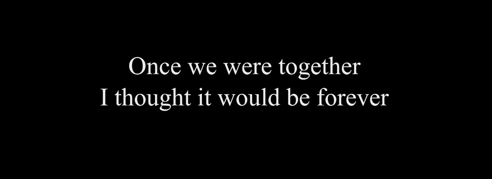 Once we were together. I thought it would be forever.