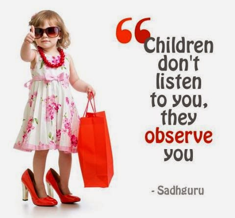 Children don't listen to you, they observe you
