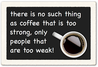 java, picture of coffee cup with the quote saying, there is no such thing as coffee that is too strong, only people that are too weak!