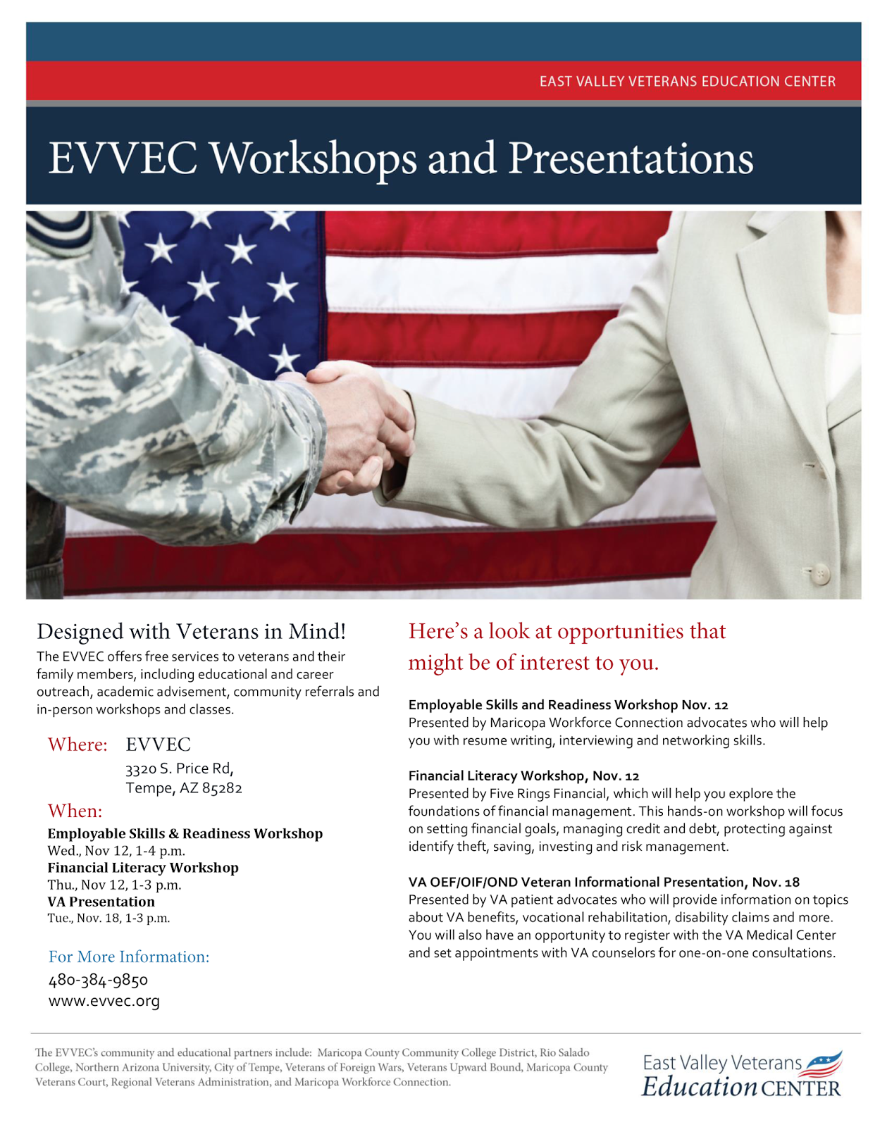 Designed with Veterans in Mind! The EVVEC offers free services to veterans and their family members, including educational and career outreach, academic advisement, community referrals and in-person workshops and classes.  Where: EVVEC, 3320 S. Price Rd, Tempe, AZ 85282. When: Employable Skills & Readiness Workshop  Wed., Nov 12, 1-4 p.m.; Financial Literacy Workshop  Thu., Nov 12, 1-3 p.m.; VA Presentation  Tue., Nov. 18, 1-3 p.m.  Workshop Descriptions: Employable Skills and Readiness Workshop Nov. 12 Presented by Maricopa Workforce Connection advocates who will help you with resume writing, interviewing and networking skills.   Financial Literacy Workshop, Nov. 12 Presented by Five Rings Financial, which will help you explore the foundations of financial management. This hands-on workshop will focus on setting financial goals, managing credit and debt, protecting against identify theft, saving, investing and risk management.   VA OEF/OIF/OND Veteran Informational Presentation, Nov. 18 Presented by VA patient advocates who will provide information on topics about VA benefits, vocational rehabilitation, disability claims and more.  You will also have an opportunity to register with the VA Medical Center and set appointments with VA counselors for one-on-one consultations.