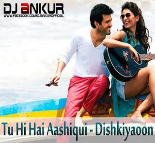 Tu-Hi-Hai-Aashiqui-(Dishkiyaoon)-DJ-Ankur