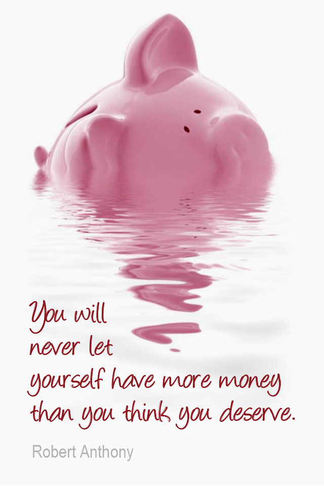 visual quote - image quotation for Money - You will never let yourself have more money than you think you deserve. - Robert Anthony