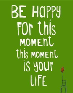 Quote: Be Happy For this moment is your life