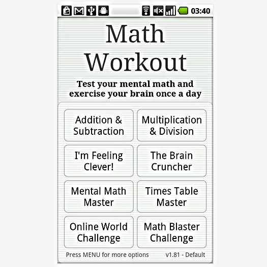 Math Workout:   With MILLIONS of worldwide downloads, we think your brain will Math Workout. AS FEATURED IN: - 'Amazing Android Apps for Dummies' - D. Begun, 2011 - 'Best Android Apps' B. Sawyer, 2010 Keep your mind healthy, test your mental math and exercise your brain once a day. Math/Maths Workout is a set of daily brain training exercises and math drills designed to enhance mental arithmetic. FEATURES:  ► Inspired by Kumon ► Compete in the World Challenge  ► Fly the Math Blaster ► Track your progress with charts ► Fun for all ages ► Helps keep you sharp This version is FREE and is supported by ads. You can remove the ads by upgrading to Math Workout Pro for a nominal one-time charge. Want to see how fast you can get?  What's New  ***Fixed issue with ads still showing in some sections when you upgrade - apologies!*** 3 things fixed: 1) Fixed Options screen force close on some high density display devices 2) Fixed Options screen layout for some devices 3) Added in-app upgrade experience. Please support the app! Cool Math Games Math Workout: xxx Math Workout