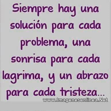 Siempre hay una solución para cada problema, una sonrisa para cada lagrima, y un abrazo para cada tristeza