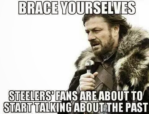 Brace yourselves steelers' fans are about to start talking about the past