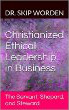 Christianized Ethical Leadership in Business: The Servant, Shepard, and Steward