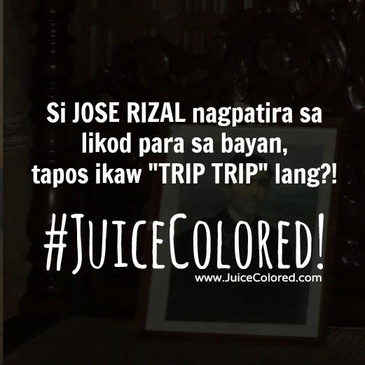 Si JOSE RIZAL nagpatira sa likod para sa bayan, tapos ikaw TRIP TRIP lang?! #JuiceColored!