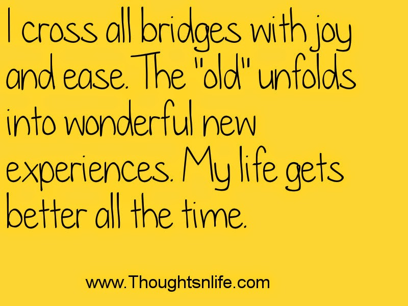 Thoughtsandlife: I cross all bridges with joy and ease.~ Louise Hay