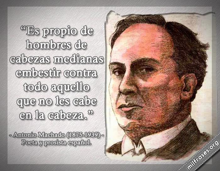 Es propio de hombres de cabezas medianas embestir contra todo aquello que no les cabe en la cabeza. Antonio Machado (1875-1939) Poeta y prosista español.