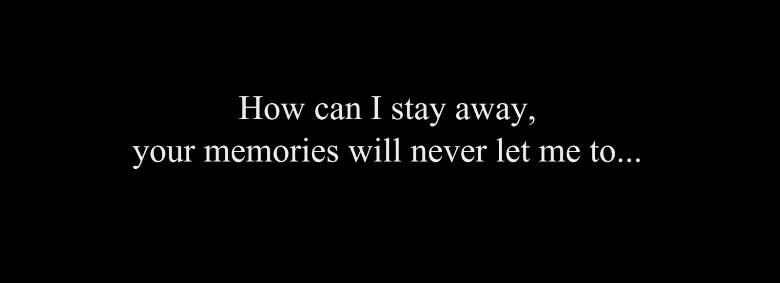 How can I stay away, your memories will never let me to..