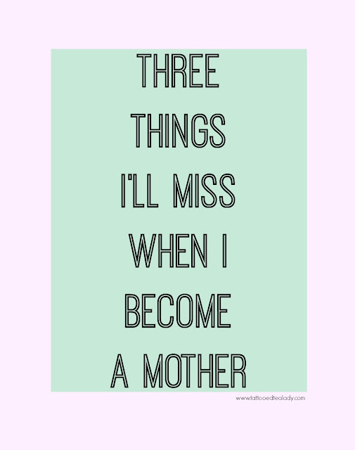 Sharing 3 Things I'll Miss When I Become a Mother