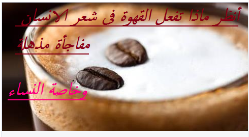 ماذا يفعل قليل من القهوة فى شعر الانسان وخاصة النساء