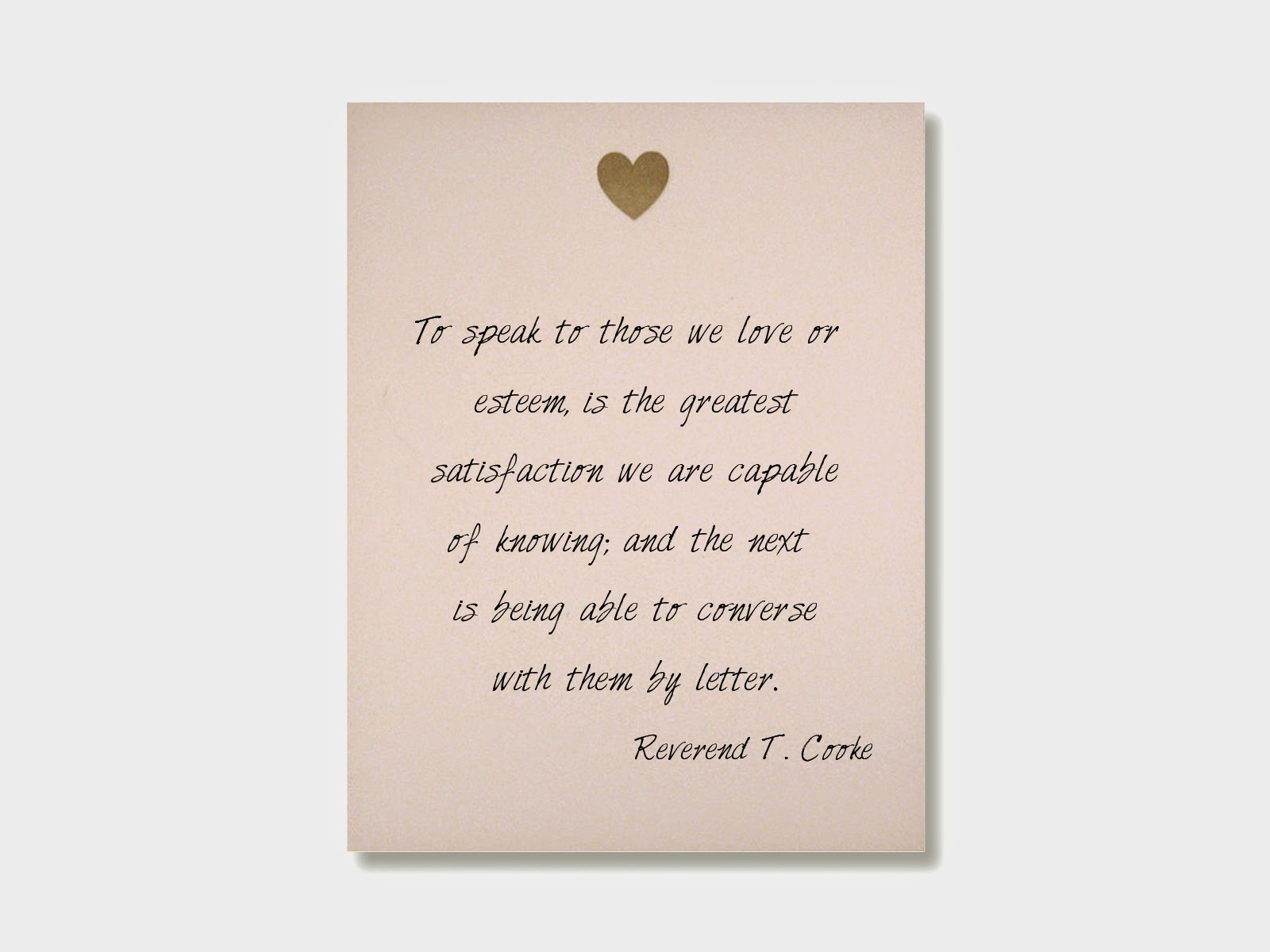 To speak to those we love or esteem, is the greatest satisfaction we are capable of knowing; and the next is being able to converse with them by letter. - Reverend T. Cooke