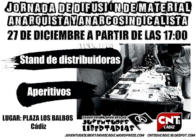 Jornada de difusión de material anarquista y anarconsindicalista ,Anarquismo,anarquistas,anarquía,Cádiz,Juventudes anarquistas,anarcosindiclaismo,juventudes libertarias,https://www.facebook.com/pages/Anarquistas/378066755607147  Jornada de difusión de material anarquista y anarconsindicalista El viernes 27 de diciembre a partir de las 17:00h estaremos en la Plaza los Balbos con diferentes stands donde podrás encontrar gran variedad de textos y libretos de temática anarquista y anarcosindicalista.   http://cntsovcadiz.blogspot.com.es/2013/12/jornada-de-difusion-de-material.html