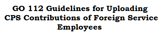 GO 112 Guidelines for Uploading CPS Contributions of Foreign Service Employees