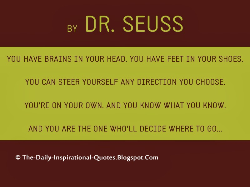 You have brains in your head. You have feet in your shoes. You can steer yourself any direction you choose. You're on your own. And you know what you know. And YOU are the one who'll decide where to go... - Dr. Seuss